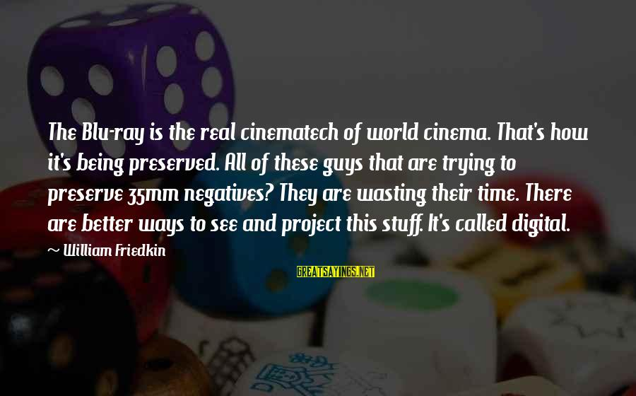 Blu Ray Sayings By William Friedkin: The Blu-ray is the real cinematech of world cinema. That's how it's being preserved. All