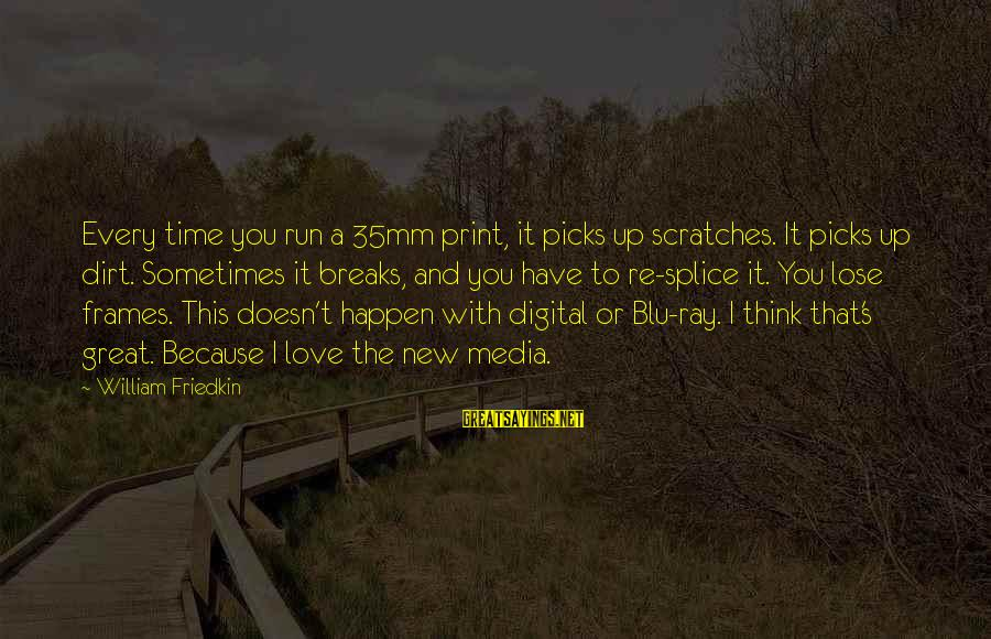 Blu Ray Sayings By William Friedkin: Every time you run a 35mm print, it picks up scratches. It picks up dirt.