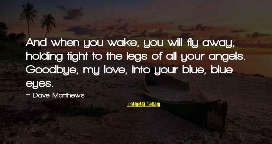Blue Angels Sayings By Dave Matthews: And when you wake, you will fly away, holding tight to the legs of all