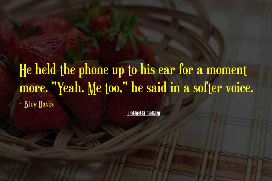 """Blue Davis Sayings: He held the phone up to his ear for a moment more. """"Yeah. Me too,"""""""