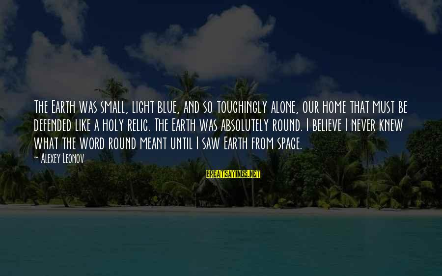 Blue Light Sayings By Alexey Leonov: The Earth was small, light blue, and so touchingly alone, our home that must be