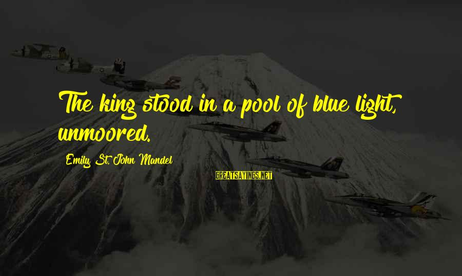 Blue Light Sayings By Emily St. John Mandel: The king stood in a pool of blue light, unmoored.