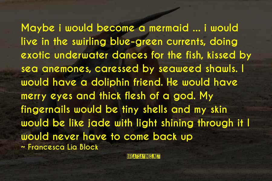 Blue Light Sayings By Francesca Lia Block: Maybe i would become a mermaid ... i would live in the swirling blue-green currents,