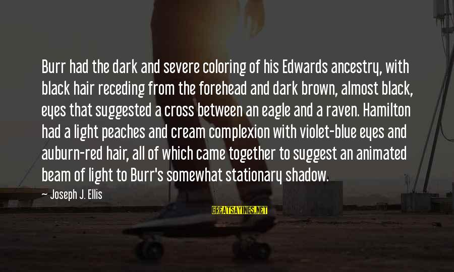 Blue Light Sayings By Joseph J. Ellis: Burr had the dark and severe coloring of his Edwards ancestry, with black hair receding