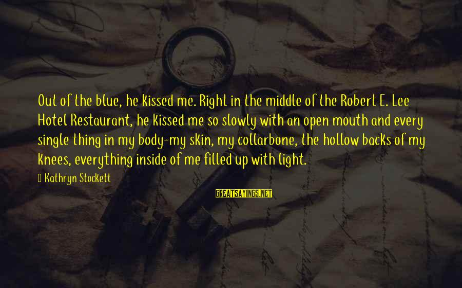 Blue Light Sayings By Kathryn Stockett: Out of the blue, he kissed me. Right in the middle of the Robert E.