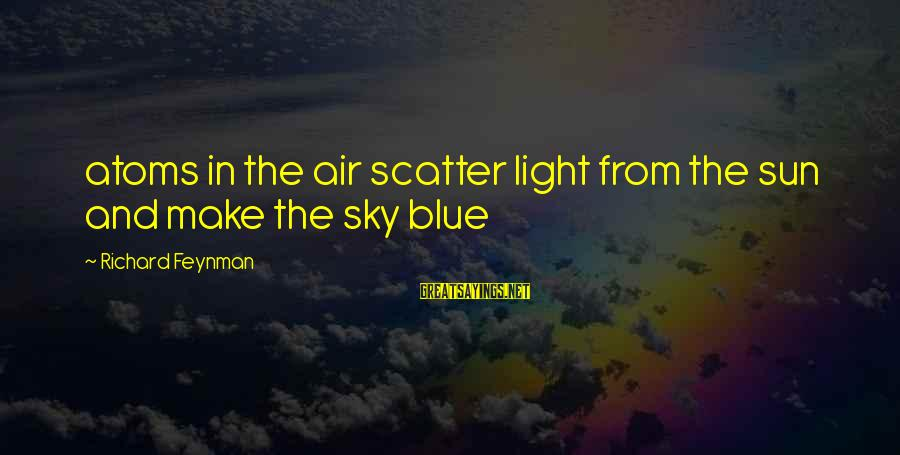 Blue Light Sayings By Richard Feynman: atoms in the air scatter light from the sun and make the sky blue