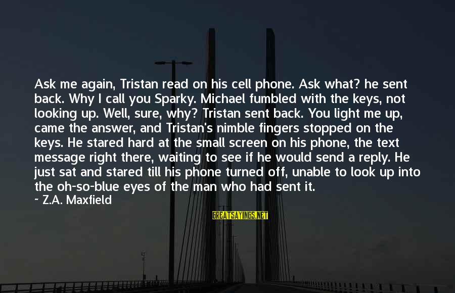Blue Light Sayings By Z.A. Maxfield: Ask me again, Tristan read on his cell phone. Ask what? he sent back. Why