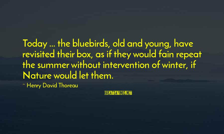 Bluebirds Sayings By Henry David Thoreau: Today ... the bluebirds, old and young, have revisited their box, as if they would