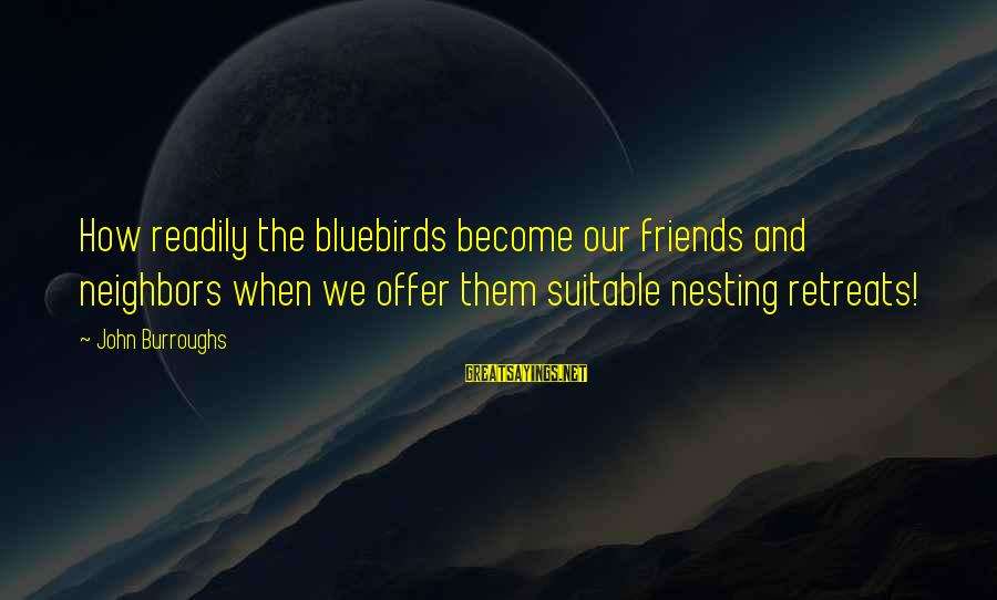 Bluebirds Sayings By John Burroughs: How readily the bluebirds become our friends and neighbors when we offer them suitable nesting