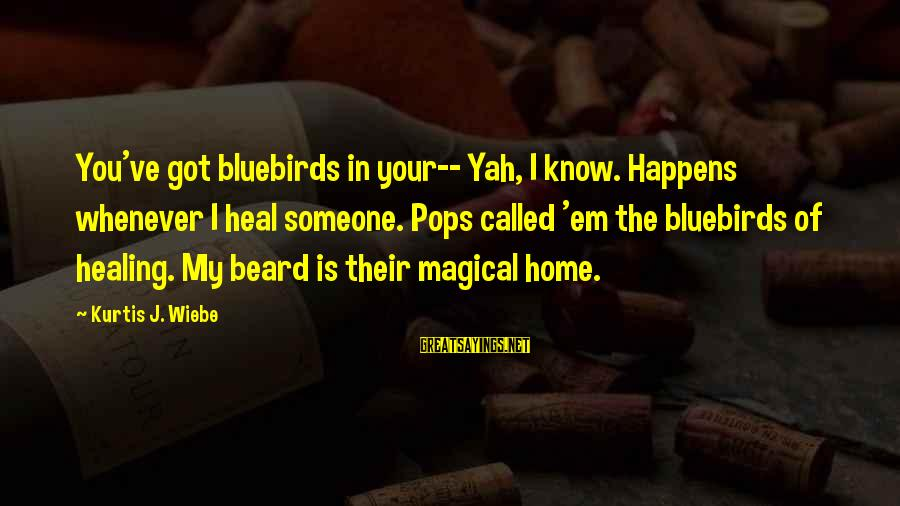 Bluebirds Sayings By Kurtis J. Wiebe: You've got bluebirds in your-- Yah, I know. Happens whenever I heal someone. Pops called