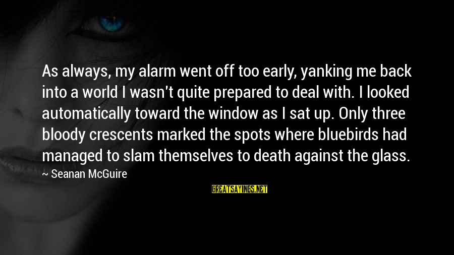 Bluebirds Sayings By Seanan McGuire: As always, my alarm went off too early, yanking me back into a world I