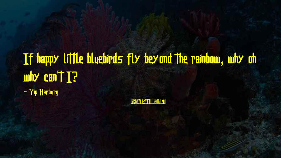 Bluebirds Sayings By Yip Harburg: If happy little bluebirds fly beyond the rainbow, why oh why can't I?
