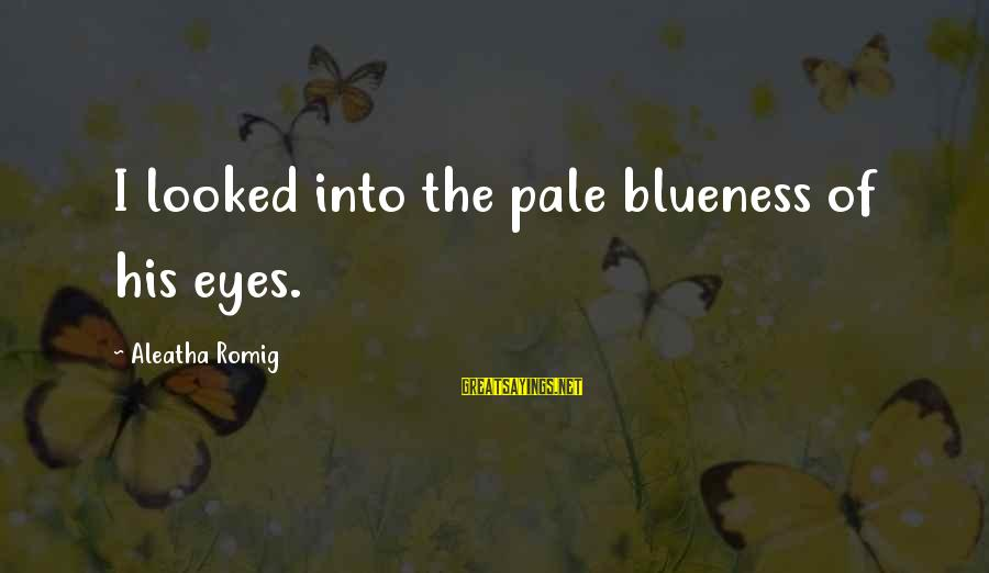 Blueness Sayings By Aleatha Romig: I looked into the pale blueness of his eyes.