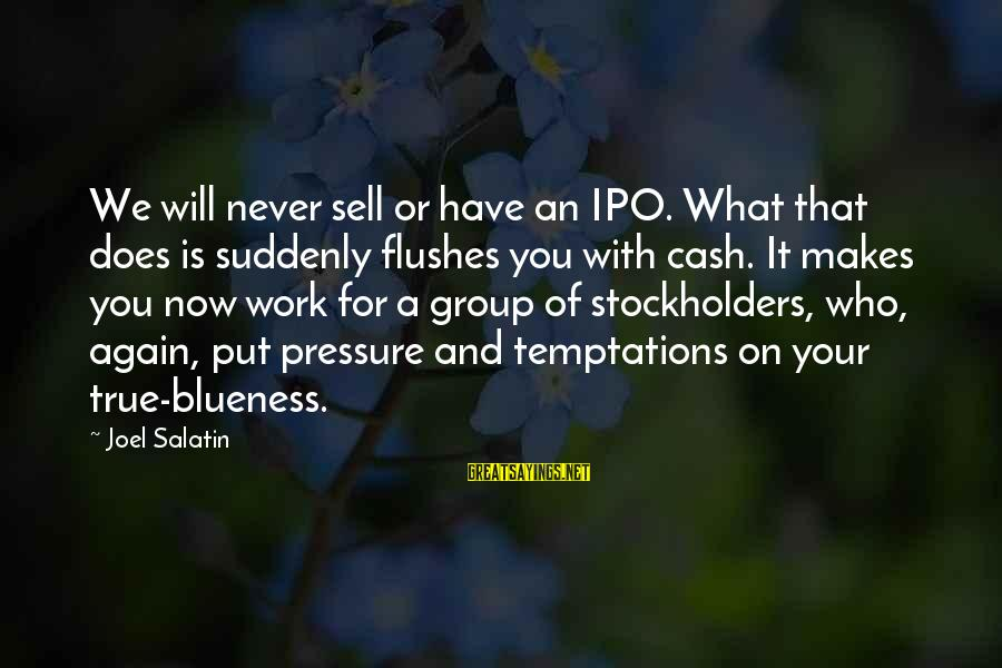 Blueness Sayings By Joel Salatin: We will never sell or have an IPO. What that does is suddenly flushes you