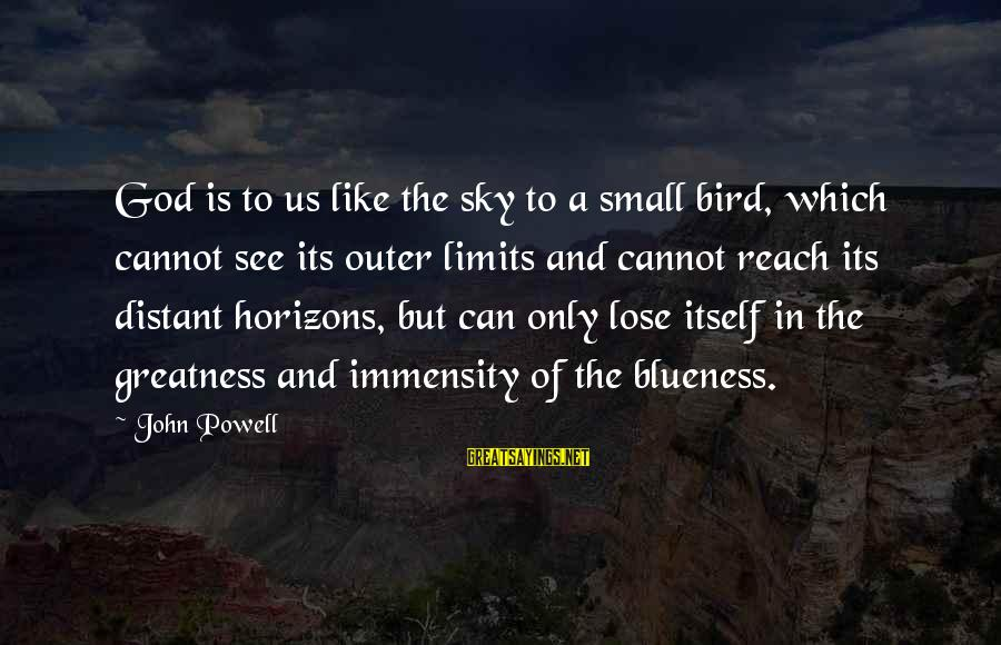 Blueness Sayings By John Powell: God is to us like the sky to a small bird, which cannot see its