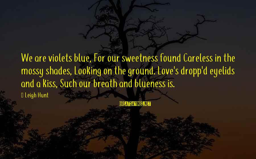 Blueness Sayings By Leigh Hunt: We are violets blue, For our sweetness found Careless in the mossy shades, Looking on