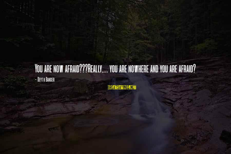 Bluhbluhblguhghgghgh Sayings By Deyth Banger: You are now afraid???Really,... you are nowhere and you are afraid?