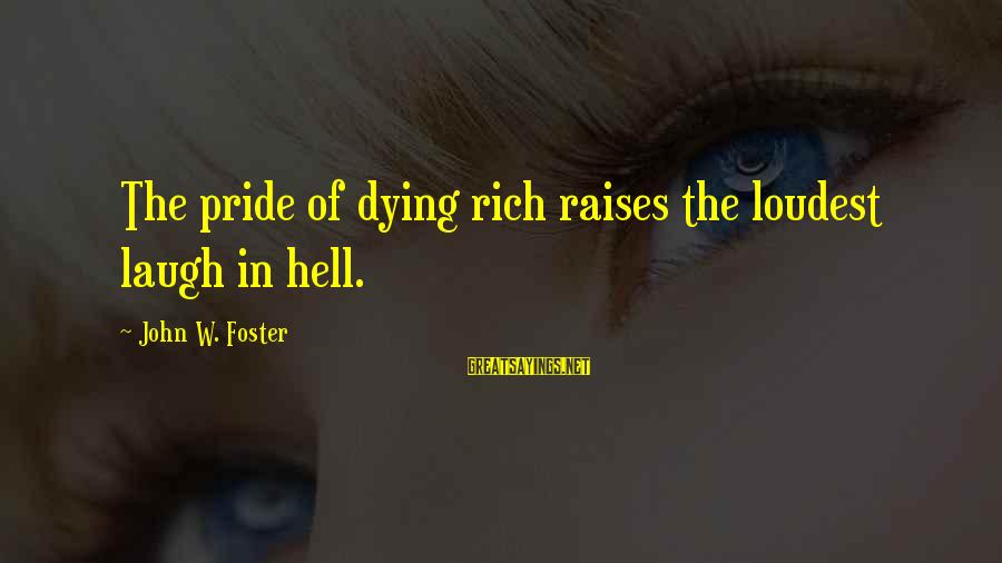 Bluhbluhblguhghgghgh Sayings By John W. Foster: The pride of dying rich raises the loudest laugh in hell.