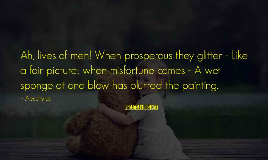 Blurred Picture Sayings By Aeschylus: Ah, lives of men! When prosperous they glitter - Like a fair picture; when misfortune