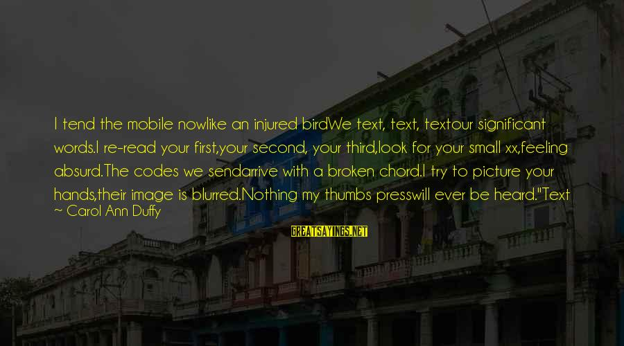 Blurred Picture Sayings By Carol Ann Duffy: I tend the mobile nowlike an injured birdWe text, text, textour significant words.I re-read your