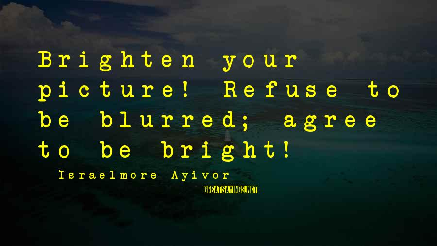 Blurred Picture Sayings By Israelmore Ayivor: Brighten your picture! Refuse to be blurred; agree to be bright!