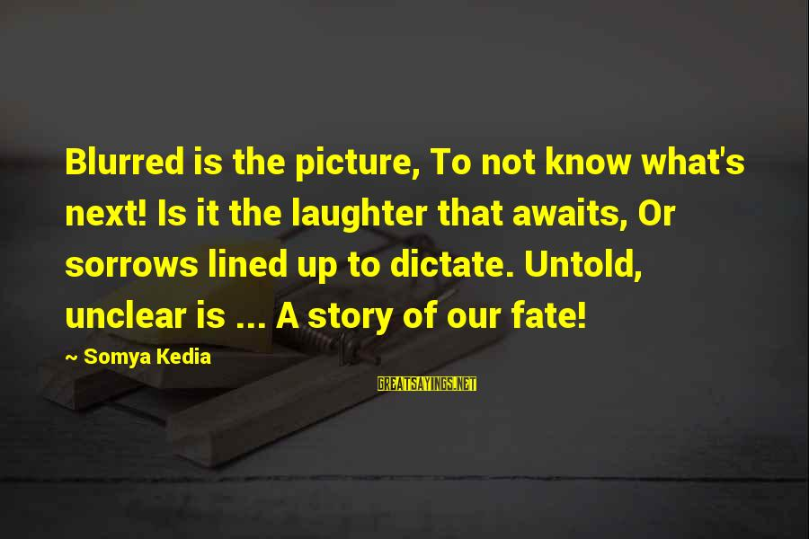 Blurred Picture Sayings By Somya Kedia: Blurred is the picture, To not know what's next! Is it the laughter that awaits,