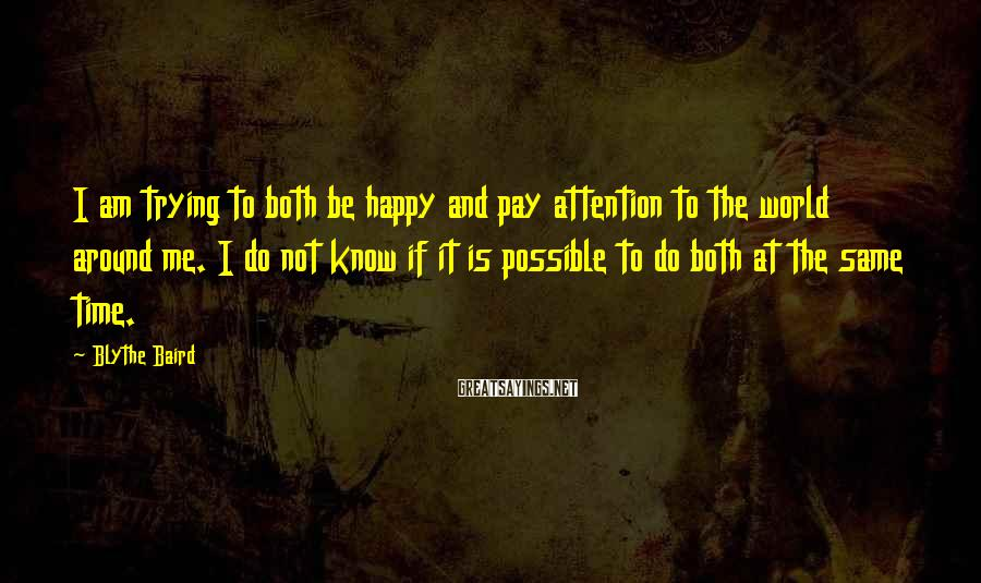 Blythe Baird Sayings: I am trying to both be happy and pay attention to the world around me.