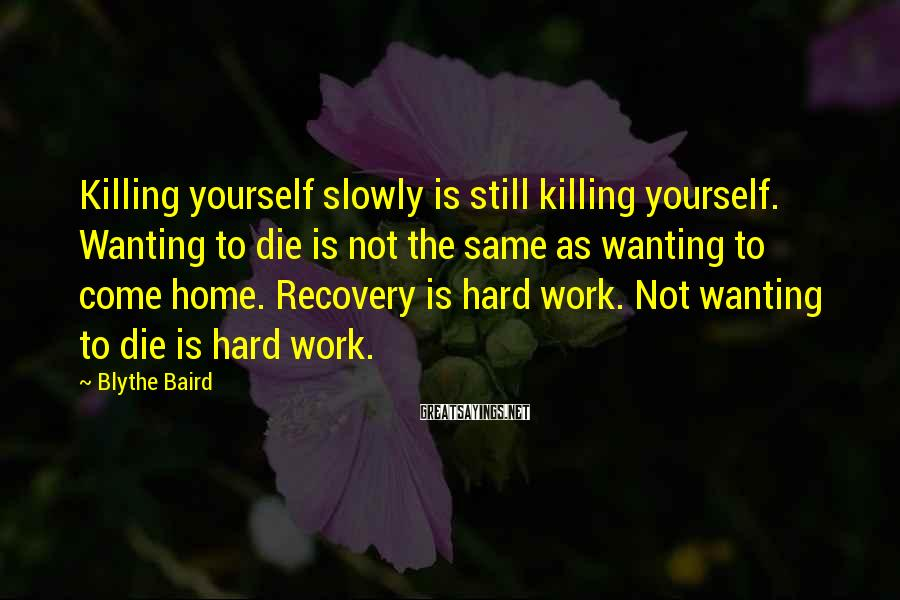 Blythe Baird Sayings: Killing yourself slowly is still killing yourself. Wanting to die is not the same as