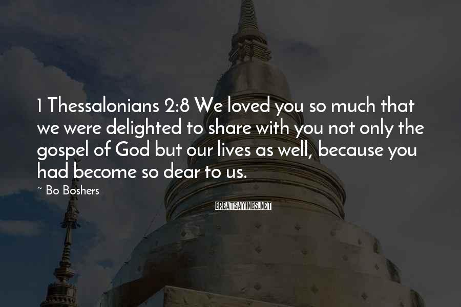 Bo Boshers Sayings: 1 Thessalonians 2:8 We loved you so much that we were delighted to share with