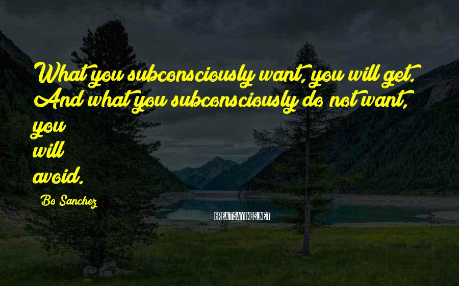Bo Sanchez Sayings: What you subconsciously want, you will get. And what you subconsciously do not want, you