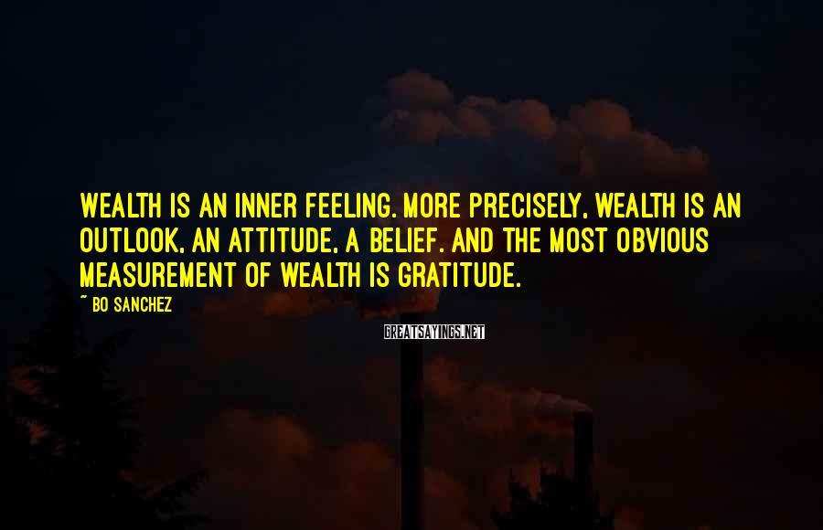 Bo Sanchez Sayings: Wealth is an inner feeling. More precisely, wealth is an outlook, an attitude, a belief.