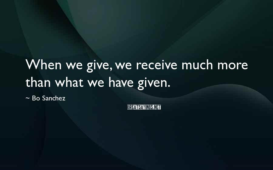 Bo Sanchez Sayings: When we give, we receive much more than what we have given.