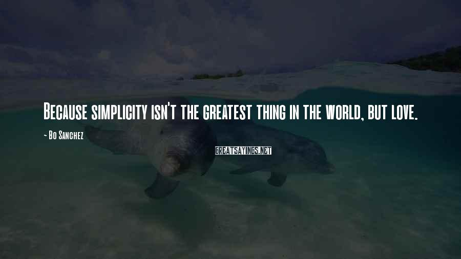 Bo Sanchez Sayings: Because simplicity isn't the greatest thing in the world, but love.