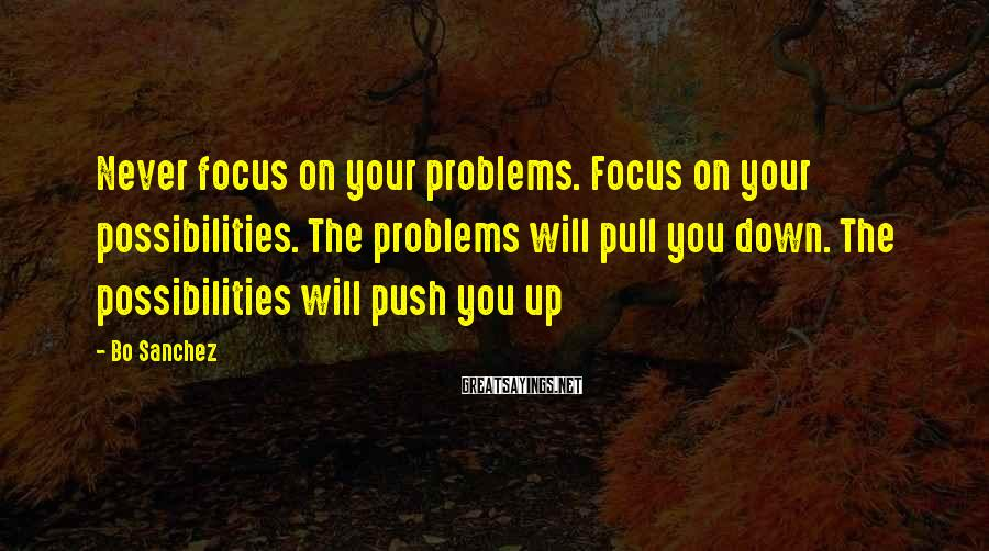 Bo Sanchez Sayings: Never focus on your problems. Focus on your possibilities. The problems will pull you down.