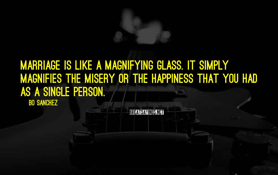 Bo Sanchez Sayings: Marriage is like a magnifying glass. It simply magnifies the misery or the happiness that