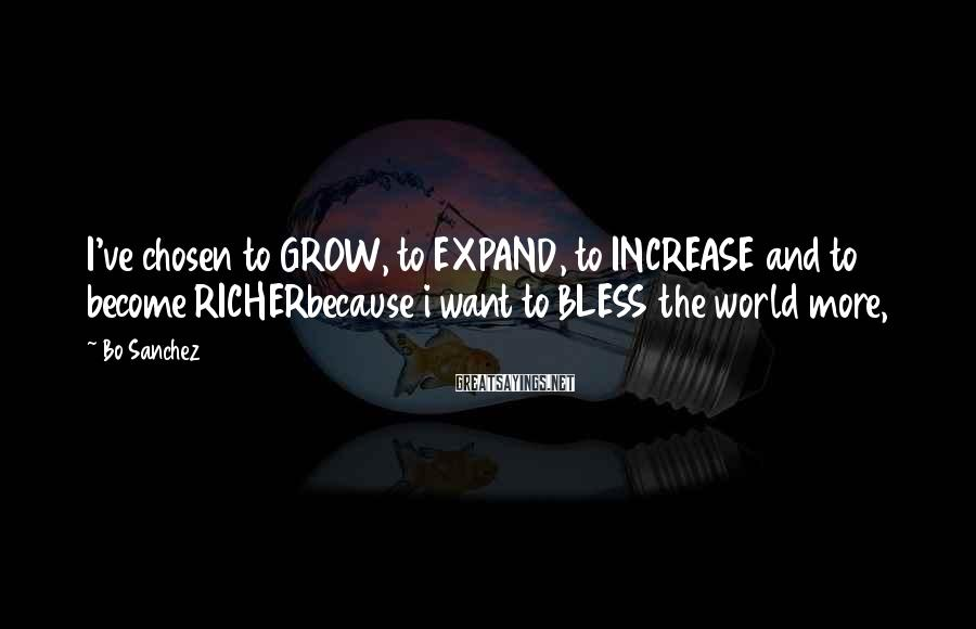 Bo Sanchez Sayings: I've chosen to GROW, to EXPAND, to INCREASE and to become RICHERbecause i want to