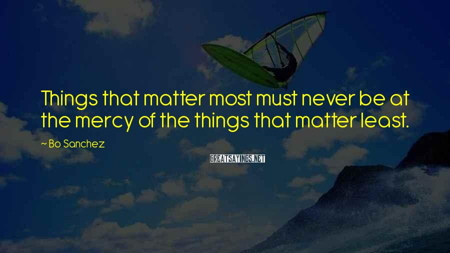 Bo Sanchez Sayings: Things that matter most must never be at the mercy of the things that matter