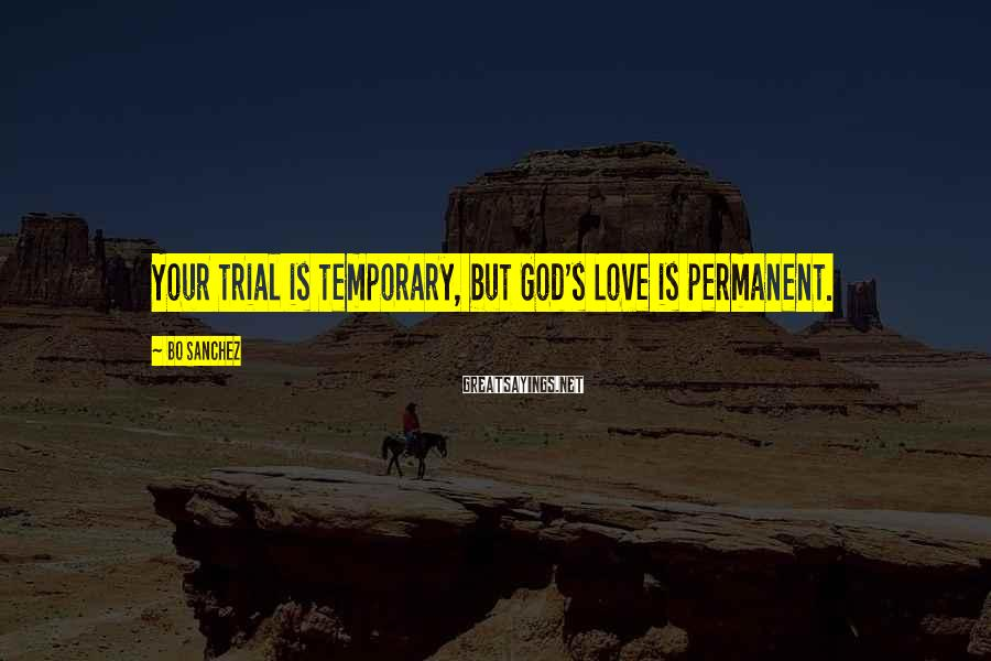 Bo Sanchez Sayings: Your trial is temporary, but God's Love is permanent.