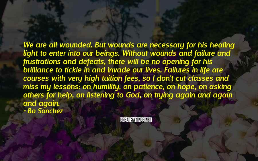Bo Sanchez Sayings: We are all wounded. But wounds are necessary for his healing light to enter into