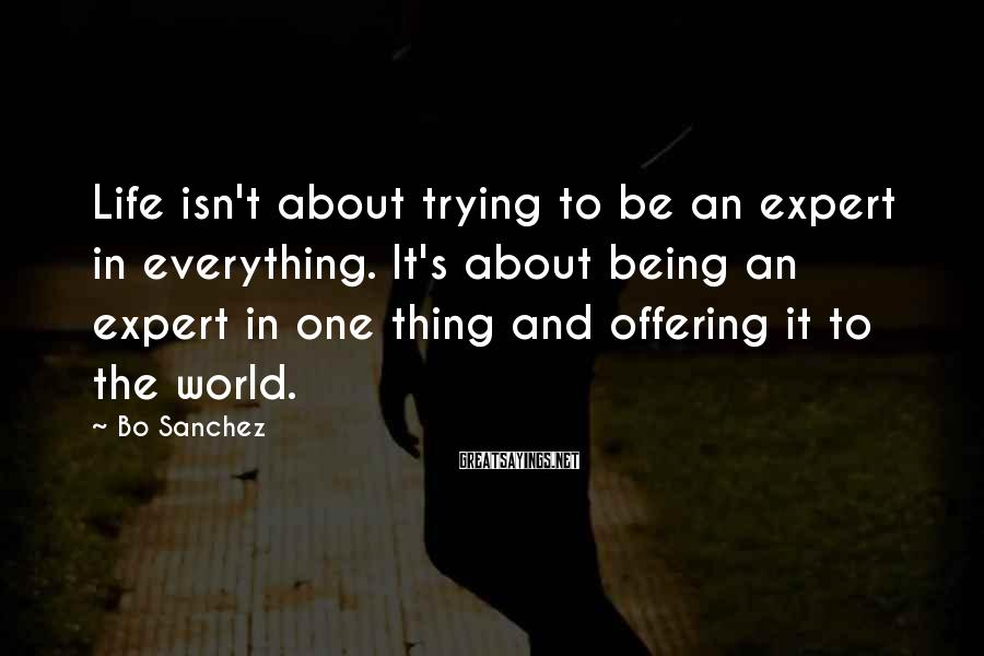 Bo Sanchez Sayings: Life isn't about trying to be an expert in everything. It's about being an expert