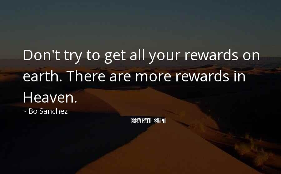 Bo Sanchez Sayings: Don't try to get all your rewards on earth. There are more rewards in Heaven.