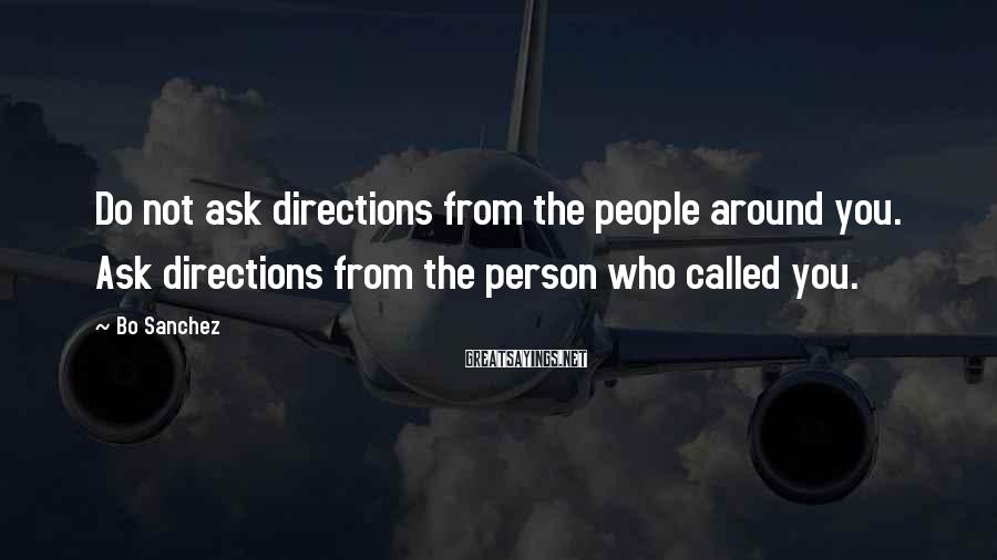Bo Sanchez Sayings: Do not ask directions from the people around you. Ask directions from the person who