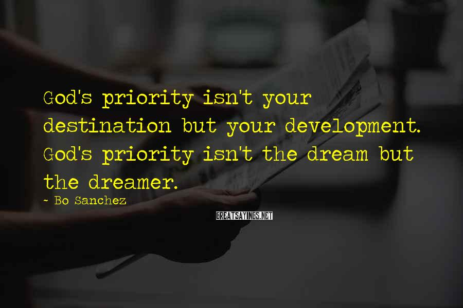 Bo Sanchez Sayings: God's priority isn't your destination but your development. God's priority isn't the dream but the