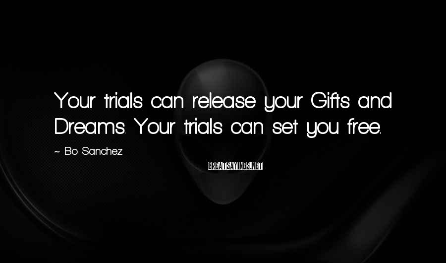 Bo Sanchez Sayings: Your trials can release your Gifts and Dreams. Your trials can set you free.