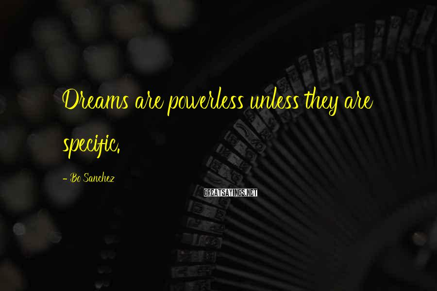 Bo Sanchez Sayings: Dreams are powerless unless they are specific.