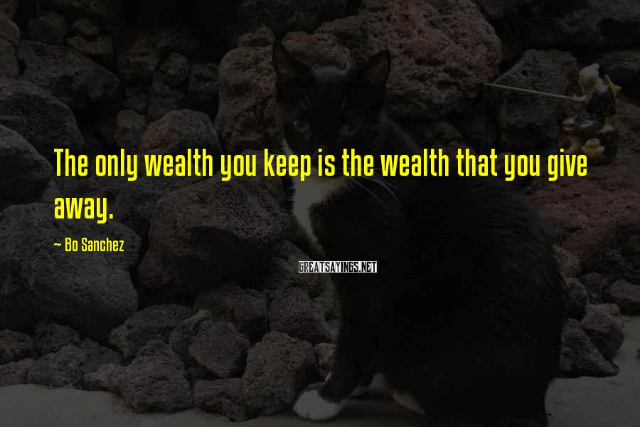 Bo Sanchez Sayings: The only wealth you keep is the wealth that you give away.
