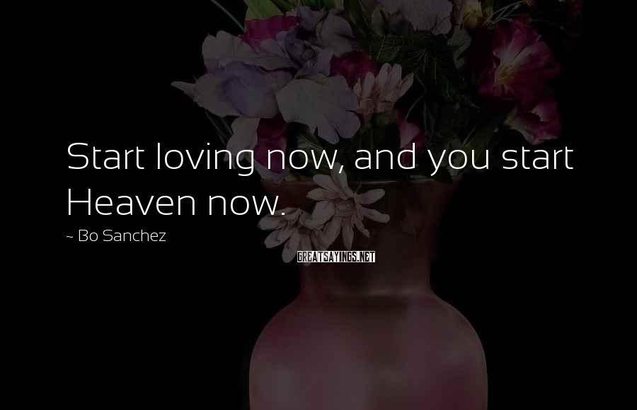 Bo Sanchez Sayings: Start loving now, and you start Heaven now.