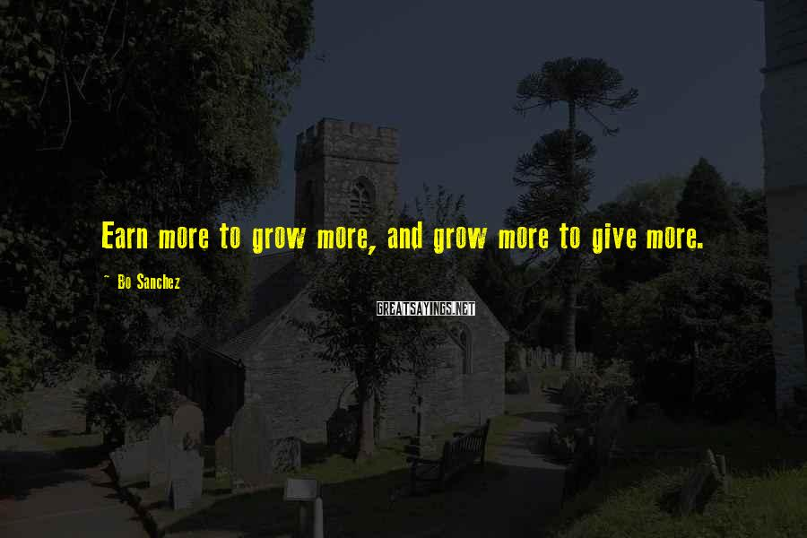 Bo Sanchez Sayings: Earn more to grow more, and grow more to give more.