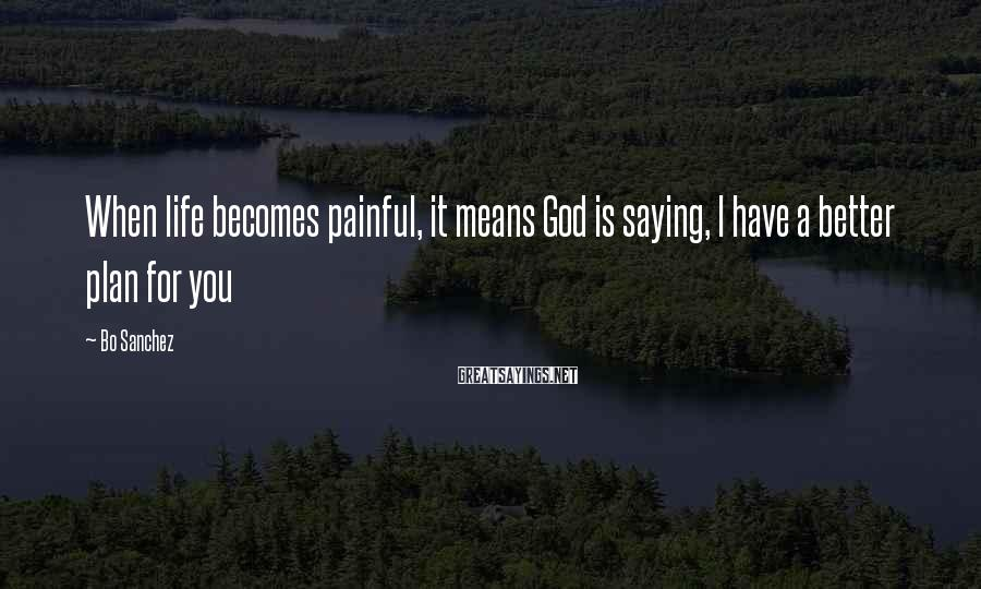 Bo Sanchez Sayings: When life becomes painful, it means God is saying, I have a better plan for