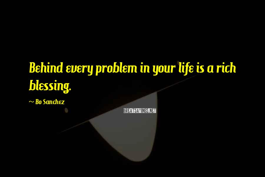 Bo Sanchez Sayings: Behind every problem in your life is a rich blessing.